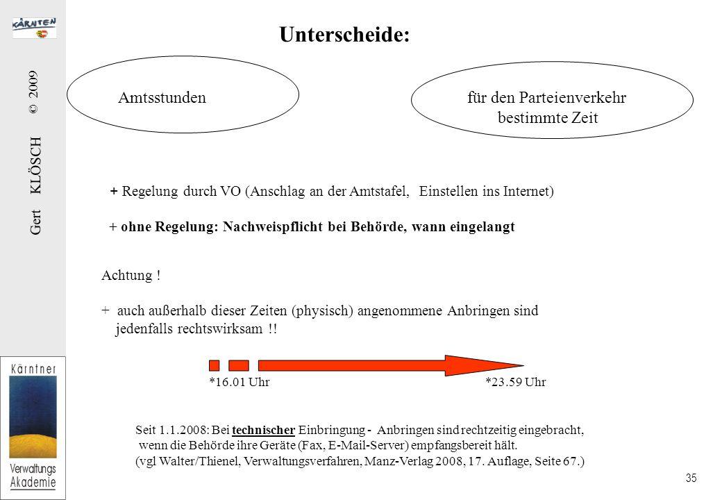 Gert KLÖSCH © 2009 35 Unterscheide: Amtsstundenfür den Parteienverkehr bestimmte Zeit + Regelung durch VO (Anschlag an der Amtstafel, Einstellen ins Internet) + ohne Regelung: Nachweispflicht bei Behörde, wann eingelangt Achtung .