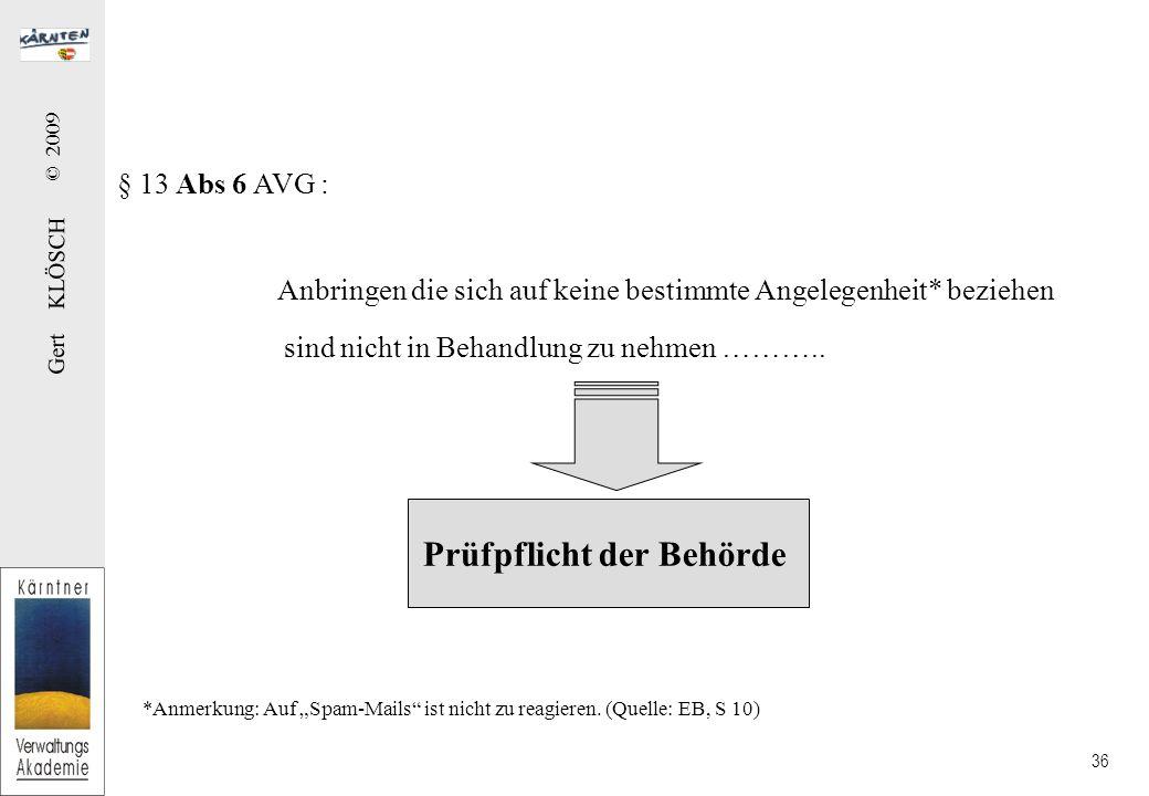 Gert KLÖSCH © 2009 36 § 13 Abs 6 AVG : Anbringen die sich auf keine bestimmte Angelegenheit* beziehen Prüfpflicht der Behörde sind nicht in Behandlung zu nehmen ………..