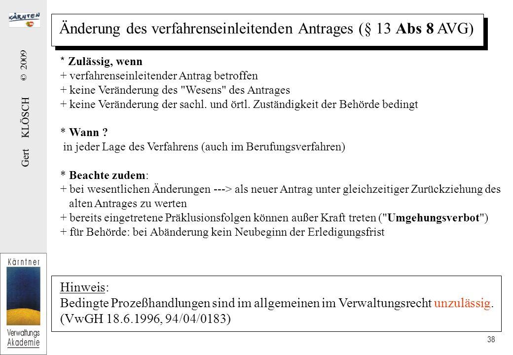 Gert KLÖSCH © 2009 38 Änderung des verfahrenseinleitenden Antrages (§ 13 Abs 8 AVG) * Zulässig, wenn + verfahrenseinleitender Antrag betroffen + keine Veränderung des Wesens des Antrages + keine Veränderung der sachl.