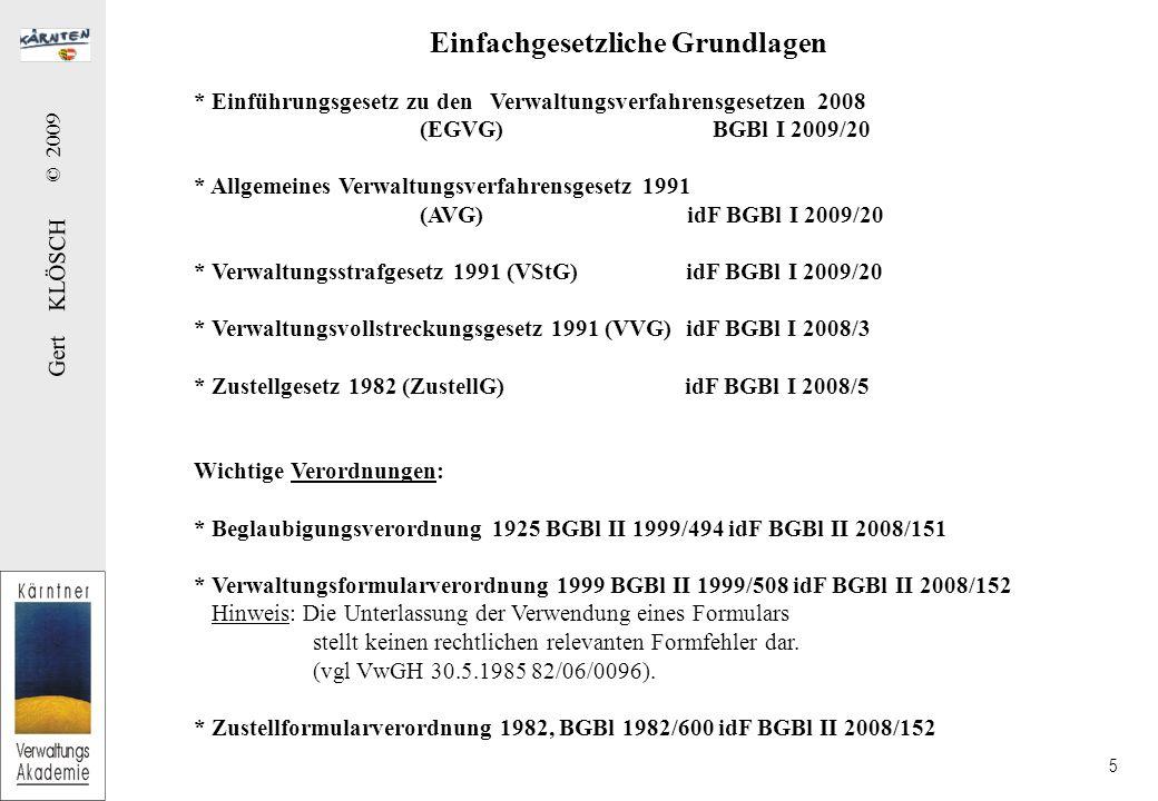 Gert KLÖSCH © 2009 5 Einfachgesetzliche Grundlagen * Einführungsgesetz zu den Verwaltungsverfahrensgesetzen 2008 (EGVG) BGBl I 2009/20 * Allgemeines Verwaltungsverfahrensgesetz 1991 (AVG) idF BGBl I 2009/20 * Verwaltungsstrafgesetz 1991 (VStG) idF BGBl I 2009/20 * Verwaltungsvollstreckungsgesetz 1991 (VVG) idF BGBl I 2008/3 * Zustellgesetz 1982 (ZustellG) idF BGBl I 2008/5 Wichtige Verordnungen: * Beglaubigungsverordnung 1925 BGBl II 1999/494 idF BGBl II 2008/151 * Verwaltungsformularverordnung 1999 BGBl II 1999/508 idF BGBl II 2008/152 Hinweis: Die Unterlassung der Verwendung eines Formulars stellt keinen rechtlichen relevanten Formfehler dar.