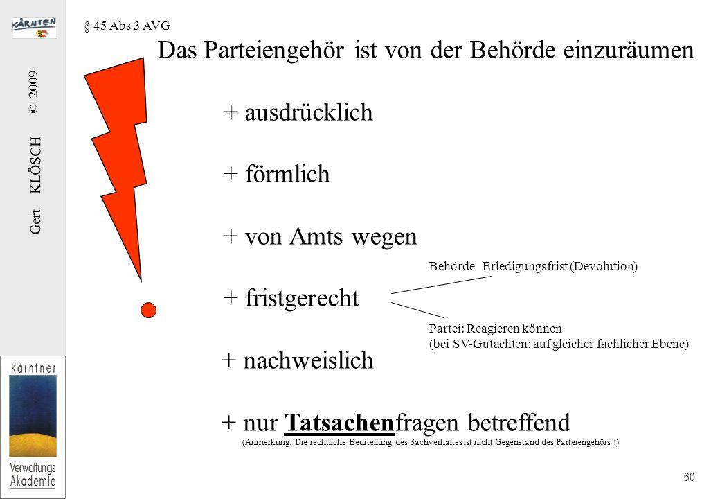 Gert KLÖSCH © 2009 60 Das Parteiengehör ist von der Behörde einzuräumen + + ausdrücklich + förmlich + von Amts wegen + fristgerecht + nachweislich + nur Tatsachenfragen betreffend (Anmerkung: Die rechtliche Beurteilung des Sachverhaltes ist nicht Gegenstand des Parteiengehörs !) Behörde Erledigungsfrist (Devolution) Partei: Reagieren können (bei SV-Gutachten: auf gleicher fachlicher Ebene) § 45 Abs 3 AVG