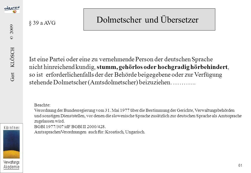 Gert KLÖSCH © 2009 61 Dolmetscher und Übersetzer § 39 a AVG Ist eine Partei oder eine zu vernehmende Person der deutschen Sprache nicht hinreichend kundig, stumm, gehörlos oder hochgradig hörbehindert, so ist erforderlichenfalls der der Behörde beigegebene oder zur Verfügung stehende Dolmetscher (Amtsdolmetscher) beizuziehen.