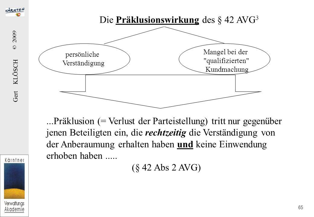 Gert KLÖSCH © 2009 65 persönliche Verständigung Mangel bei der qualifizierten Kundmachung...Präklusion (= Verlust der Parteistellung) tritt nur gegenüber jenen Beteiligten ein, die rechtzeitig die Verständigung von der Anberaumung erhalten haben und keine Einwendung erhoben haben.....