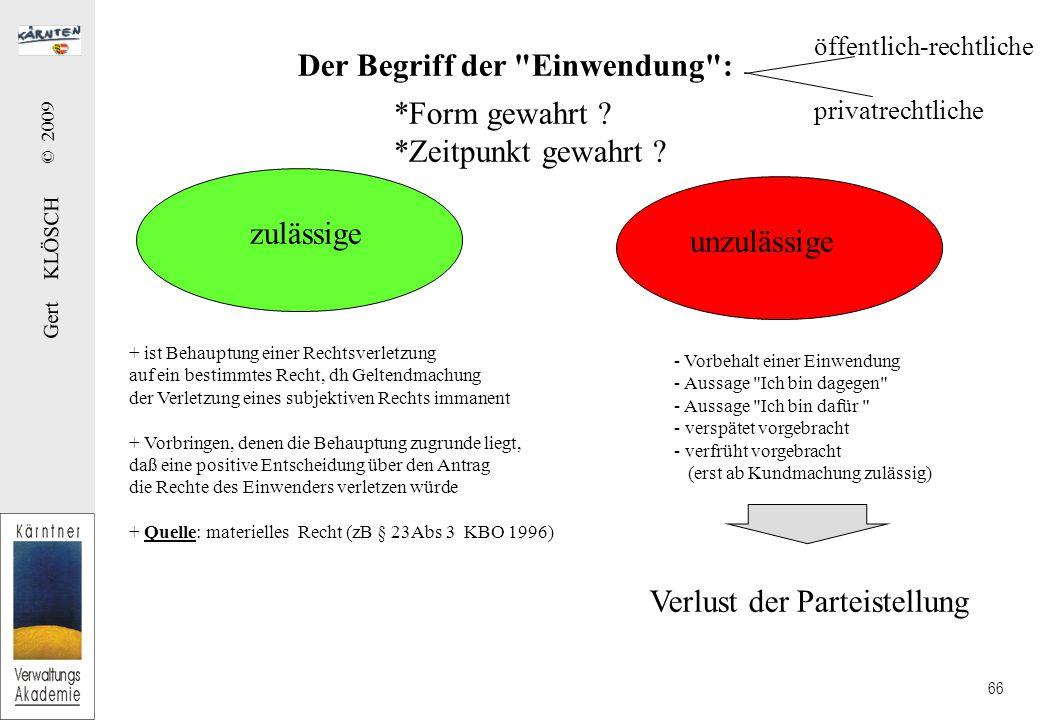 Gert KLÖSCH © 2009 66 Der Begriff der Einwendung : zulässige unzulässige öffentlich-rechtliche privatrechtliche + ist Behauptung einer Rechtsverletzung auf ein bestimmtes Recht, dh Geltendmachung der Verletzung eines subjektiven Rechts immanent + Vorbringen, denen die Behauptung zugrunde liegt, daß eine positive Entscheidung über den Antrag die Rechte des Einwenders verletzen würde + Quelle: materielles Recht (zB § 23Abs 3 KBO 1996) - Vorbehalt einer Einwendung - Aussage Ich bin dagegen - Aussage Ich bin dafür - verspätet vorgebracht - verfrüht vorgebracht (erst ab Kundmachung zulässig) Verlust der Parteistellung *Form gewahrt .