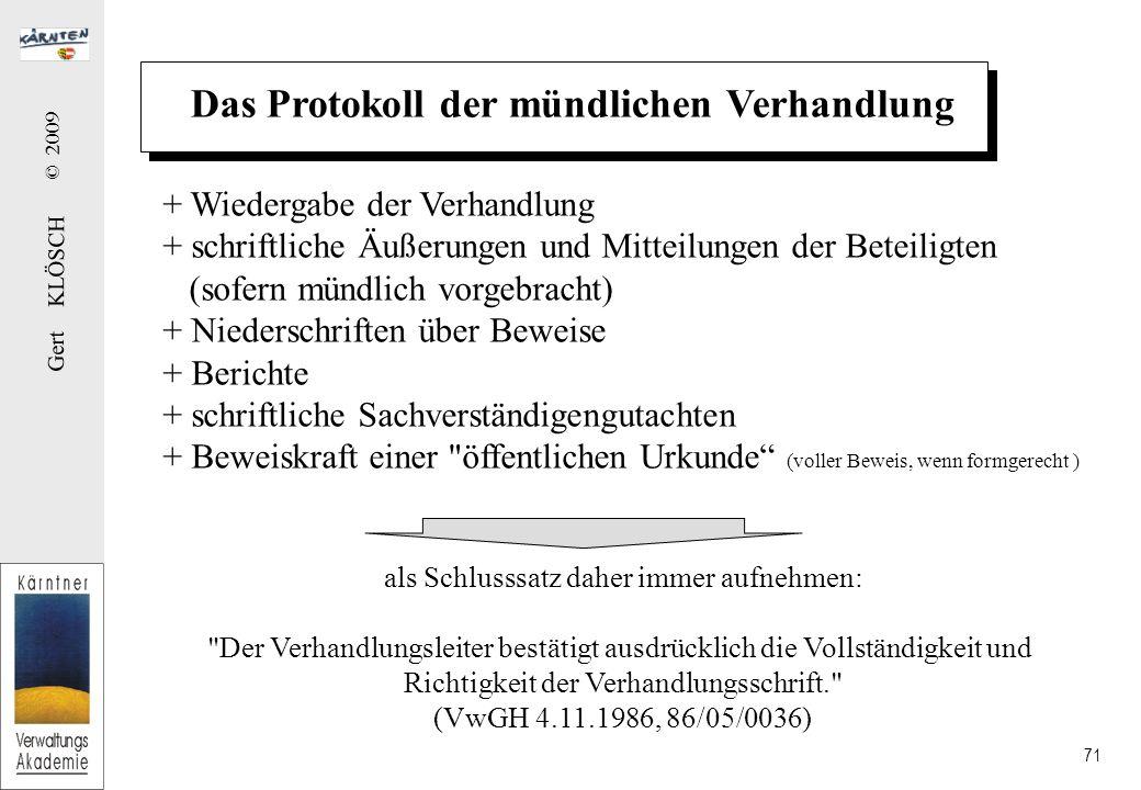 Gert KLÖSCH © 2009 71 Das Protokoll der mündlichen Verhandlung + Wiedergabe der Verhandlung + schriftliche Äußerungen und Mitteilungen der Beteiligten (sofern mündlich vorgebracht) + Niederschriften über Beweise + Berichte + schriftliche Sachverständigengutachten + Beweiskraft einer öffentlichen Urkunde (voller Beweis, wenn formgerecht ) als Schlusssatz daher immer aufnehmen: Der Verhandlungsleiter bestätigt ausdrücklich die Vollständigkeit und Richtigkeit der Verhandlungsschrift. (VwGH 4.11.1986, 86/05/0036)