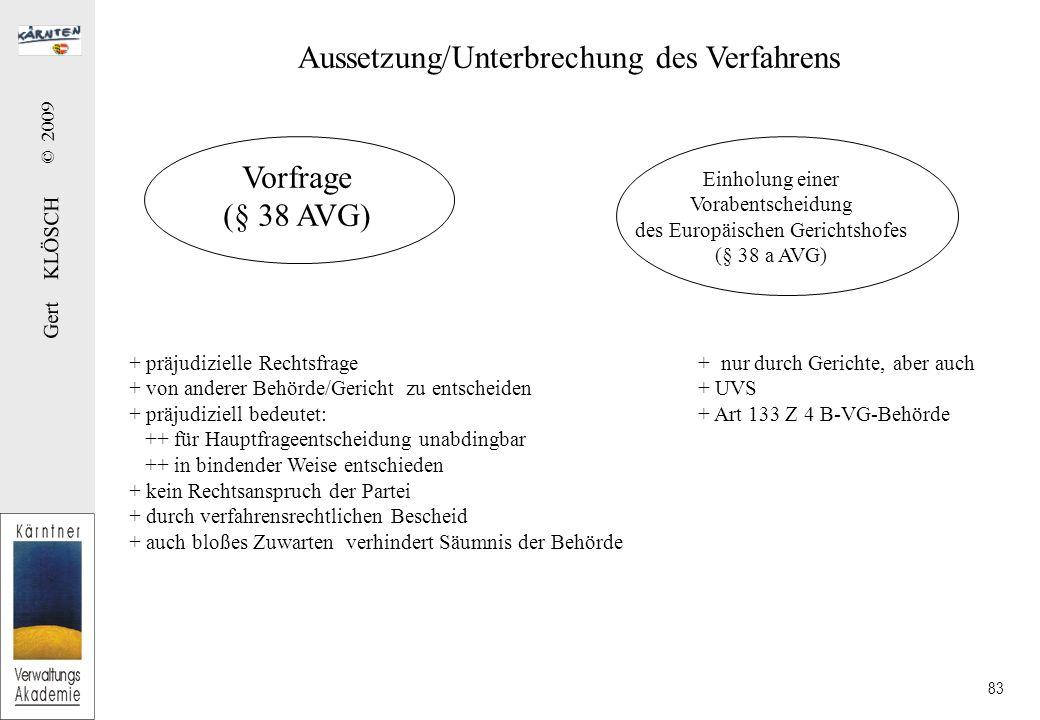 Gert KLÖSCH © 2009 83 Aussetzung/Unterbrechung des Verfahrens Vorfrage (§ 38 AVG) + präjudizielle Rechtsfrage + von anderer Behörde/Gericht zu entscheiden + präjudiziell bedeutet: ++ für Hauptfrageentscheidung unabdingbar ++ in bindender Weise entschieden + kein Rechtsanspruch der Partei + durch verfahrensrechtlichen Bescheid + auch bloßes Zuwarten verhindert Säumnis der Behörde Einholung einer Vorabentscheidung des Europäischen Gerichtshofes (§ 38 a AVG) + nur durch Gerichte, aber auch + UVS + Art 133 Z 4 B-VG-Behörde