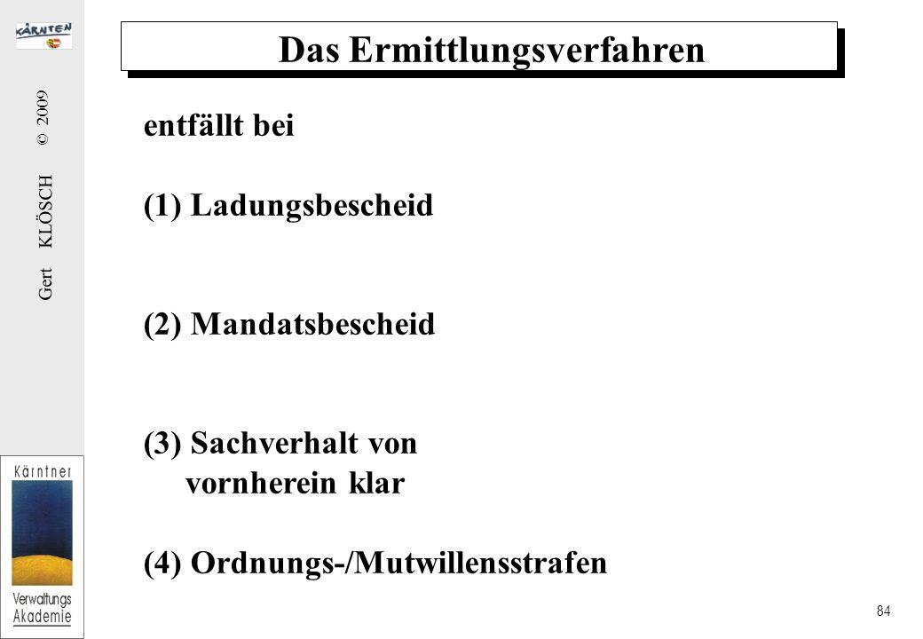 Gert KLÖSCH © 2009 84 Das Ermittlungsverfahren entfällt bei (1) Ladungsbescheid (2) Mandatsbescheid (3) Sachverhalt von vornherein klar (4) Ordnungs-/Mutwillensstrafen