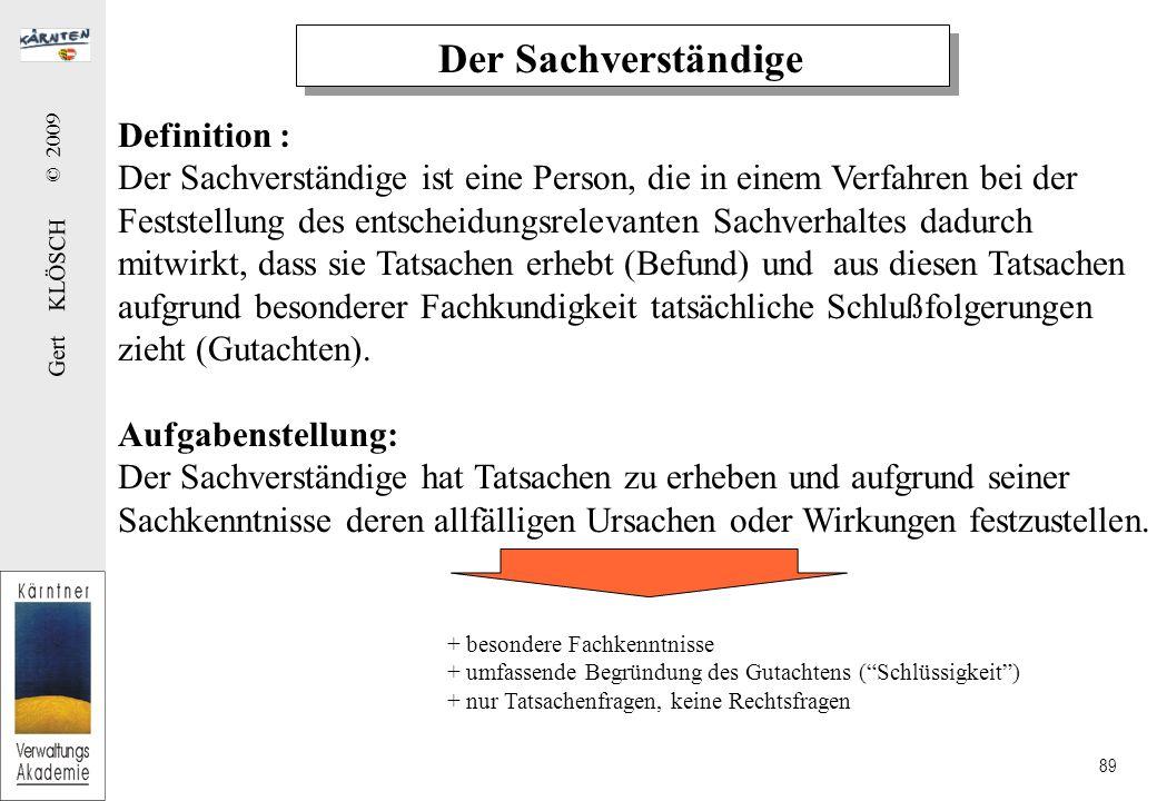 Gert KLÖSCH © 2009 89 Der Sachverständige Definition : Der Sachverständige ist eine Person, die in einem Verfahren bei der Feststellung des entscheidungsrelevanten Sachverhaltes dadurch mitwirkt, dass sie Tatsachen erhebt (Befund) und aus diesen Tatsachen aufgrund besonderer Fachkundigkeit tatsächliche Schlußfolgerungen zieht (Gutachten).