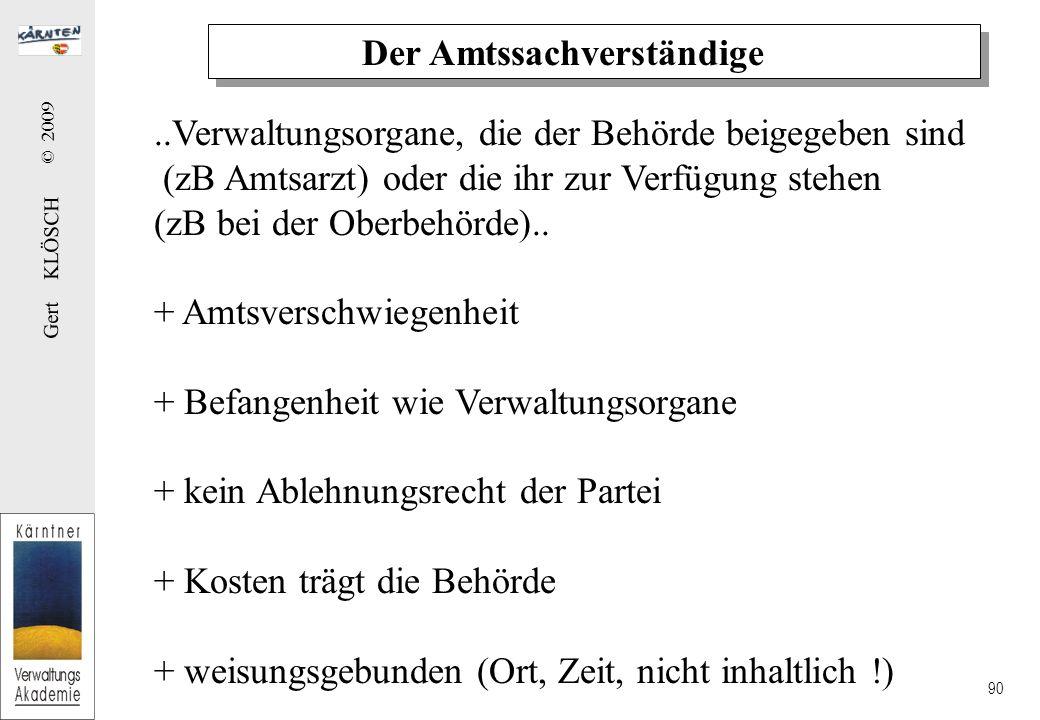 Gert KLÖSCH © 2009 90 Der Amtssachverständige..Verwaltungsorgane, die der Behörde beigegeben sind (zB Amtsarzt) oder die ihr zur Verfügung stehen (zB bei der Oberbehörde)..