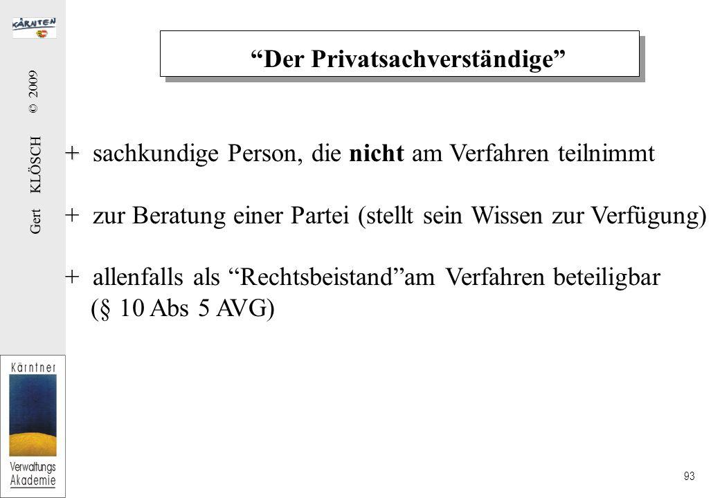 Gert KLÖSCH © 2009 93 Der Privatsachverständige + + sachkundige Person, die nicht am Verfahren teilnimmt + zur Beratung einer Partei (stellt sein Wissen zur Verfügung) + allenfalls als Rechtsbeistand am Verfahren beteiligbar (§ 10 Abs 5 AVG)