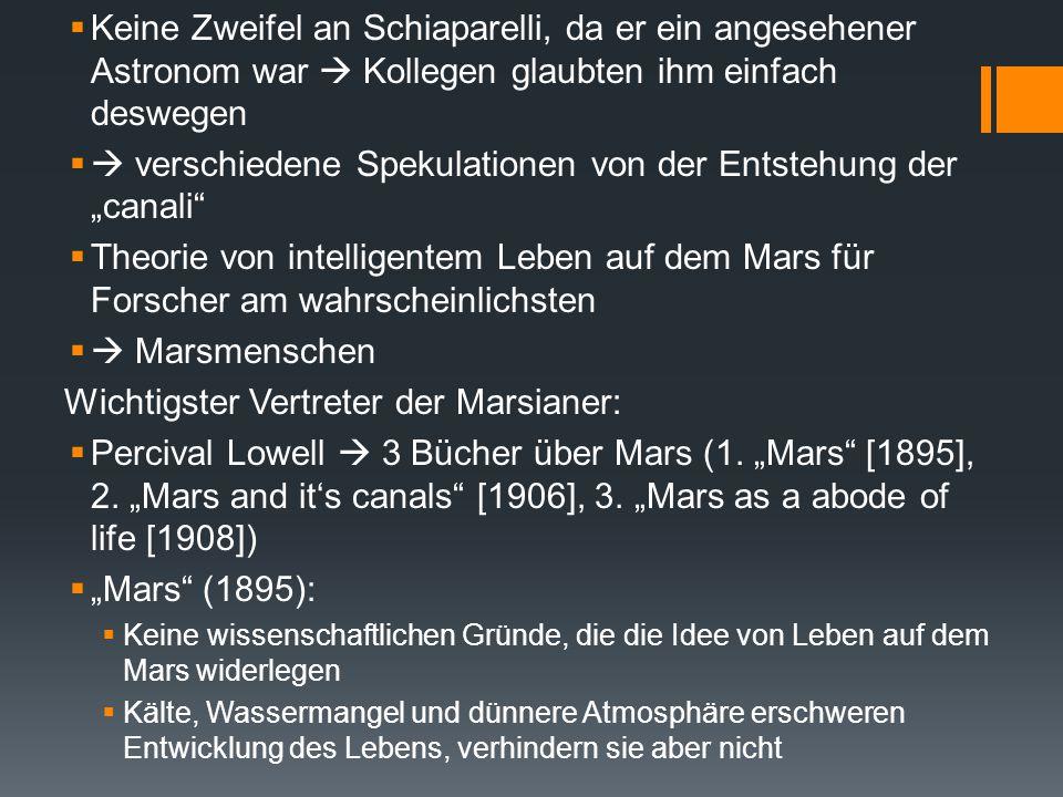 """ """"Mars and it's canals (1906):  Kanäle erstrecken sich über Kontinente und Meere  keine Meere, sondern Vegetationsgebiete (blau-grün)  Erklärung der leichten Farbveränderung  rote Flächen  Wüsten  """"Mars as a abode of Life (1908):  Kanäle & Erbauer  Schiaparelli zählte 79 Kanäle  im Laufe der Jahre 700  Lowell zählte 400 Kanäle + 186 Oasen + 51 verdoppelte Kanäle  Oasen und Wasserkanäle sind künstlich erschaffen  komplexes Wassersystem auf dem Mars  Leben auf dem Mars weiter möglich auch unter schwerer werdenden Bedingungen  Forscher sind vorsichtig, was das Äußere betrifft, da die Schwerkraft nur ein Drittel von der der Erde beträgt  Marsianer könnten dreimal so groß sein"""
