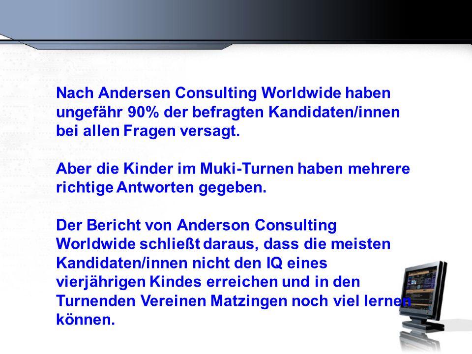 Nach Andersen Consulting Worldwide haben ungefähr 90% der befragten Kandidaten/innen bei allen Fragen versagt. Aber die Kinder im Muki-Turnen haben me