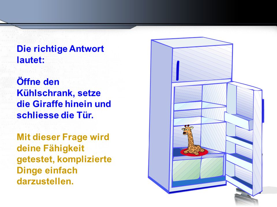 Die richtige Antwort lautet: Öffne den Kühlschrank, setze die Giraffe hinein und schliesse die Tür. Mit dieser Frage wird deine Fähigkeit getestet, ko