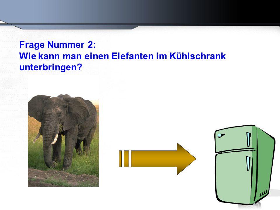 Frage Nummer 2: Wie kann man einen Elefanten im Kühlschrank unterbringen?
