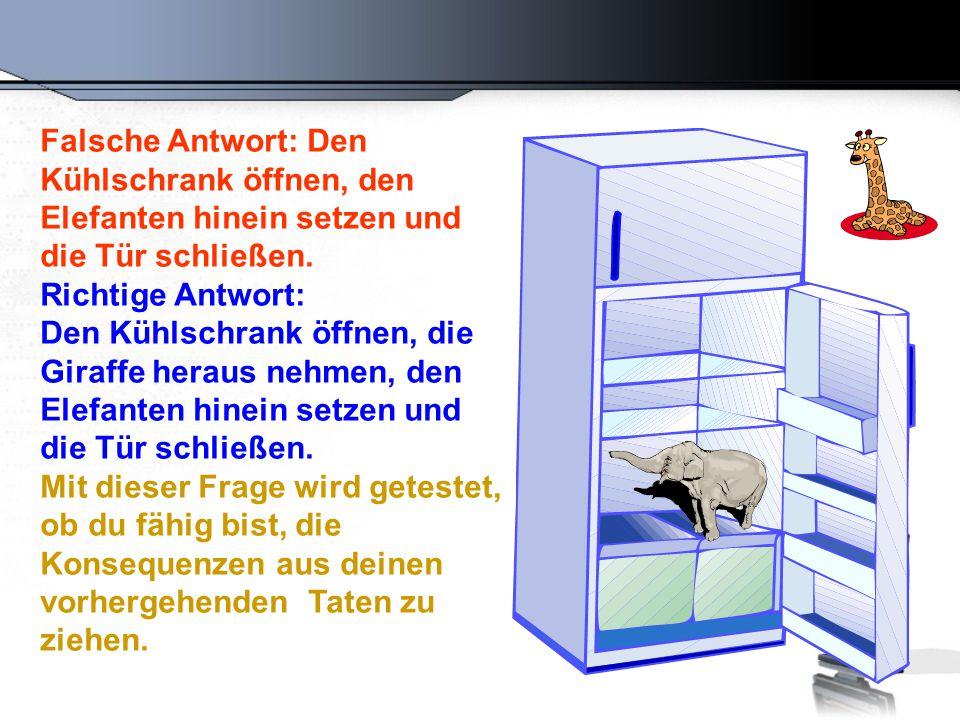 Falsche Antwort: Den Kühlschrank öffnen, den Elefanten hinein setzen und die Tür schließen. Richtige Antwort: Den Kühlschrank öffnen, die Giraffe hera