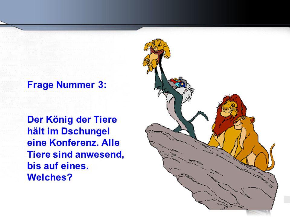Frage Nummer 3: Der König der Tiere hält im Dschungel eine Konferenz. Alle Tiere sind anwesend, bis auf eines. Welches?