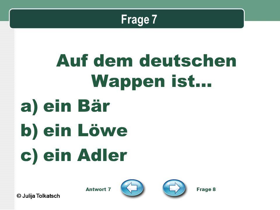 Frage 7 Auf dem deutschen Wappen ist… a)ein Bär b)ein Löwe c)ein Adler Antwort 7 Frage 8 © Julija Tolkatsch