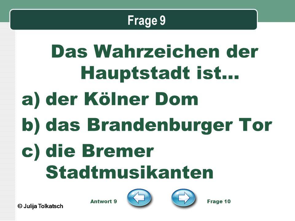 Frage 9 Das Wahrzeichen der Hauptstadt ist… a)der Kölner Dom b)das Brandenburger Tor c)die Bremer Stadtmusikanten Antwort 9 Frage 10 © Julija Tolkatsc