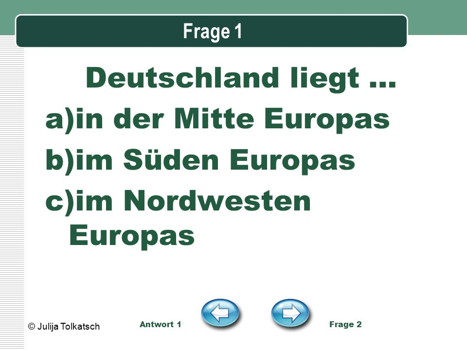 Frage 1 Deutschland liegt … a)in der Mitte Europas b)im Süden Europas c)im Nordwesten Europas Antwort 1 Frage 2 © Julija Tolkatsch