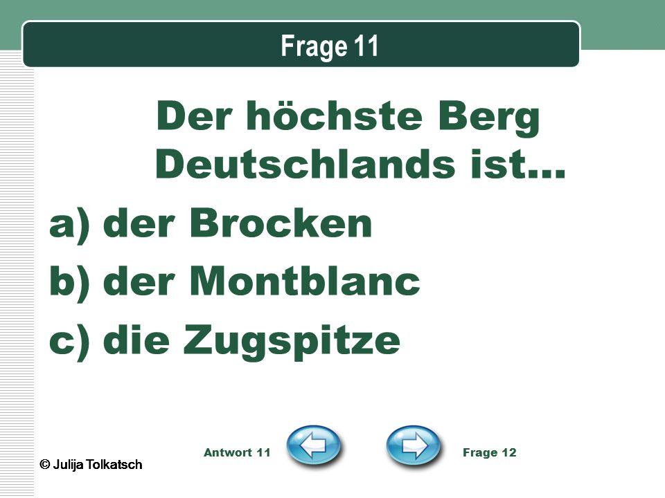 Frage 11 Der höchste Berg Deutschlands ist… a)der Brocken b)der Montblanc c)die Zugspitze Antwort 11 Frage 12 © Julija Tolkatsch