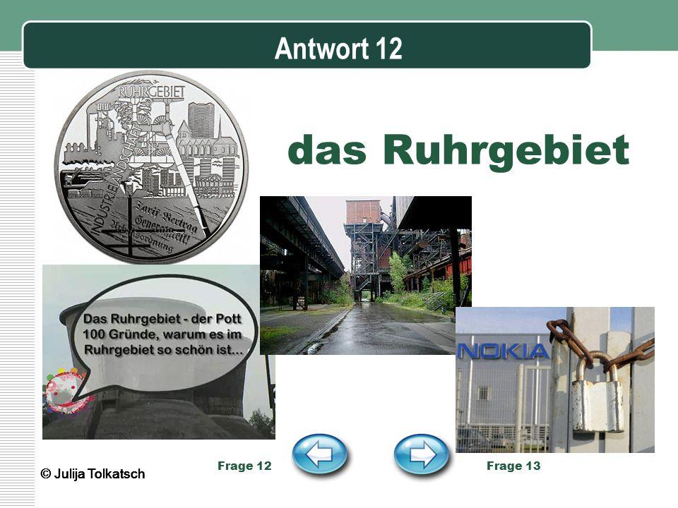 Antwort 12 das Ruhrgebiet Frage 12 Frage 13 © Julija Tolkatsch