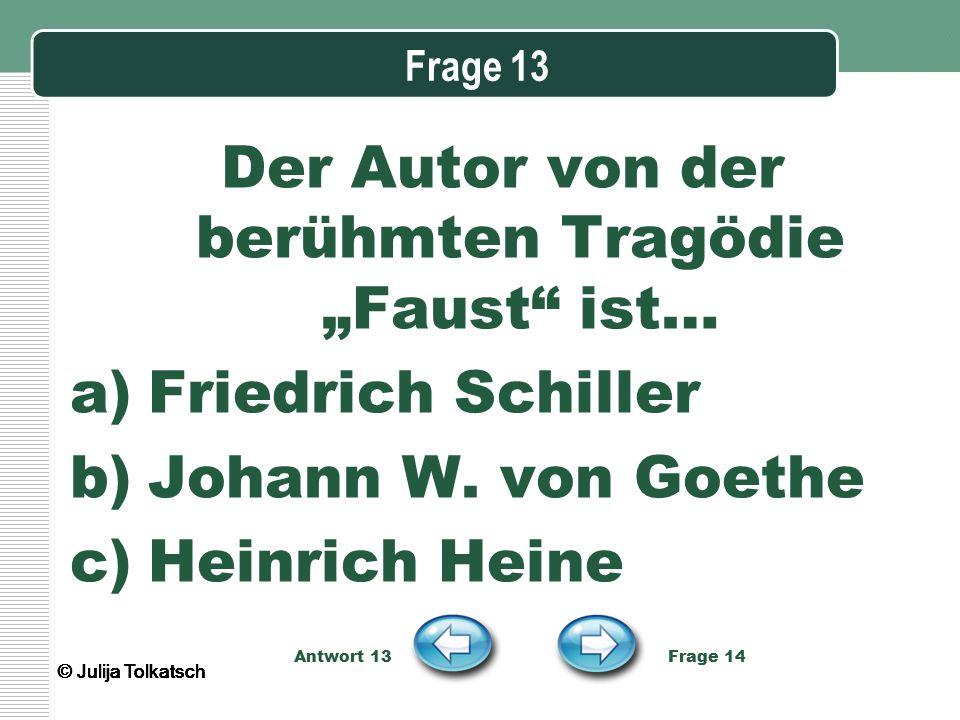 """Frage 13 Der Autor von der berühmten Tragödie """"Faust"""" ist… a)Friedrich Schiller b)Johann W. von Goethe c)Heinrich Heine Antwort 13 Frage 14 © Julija T"""