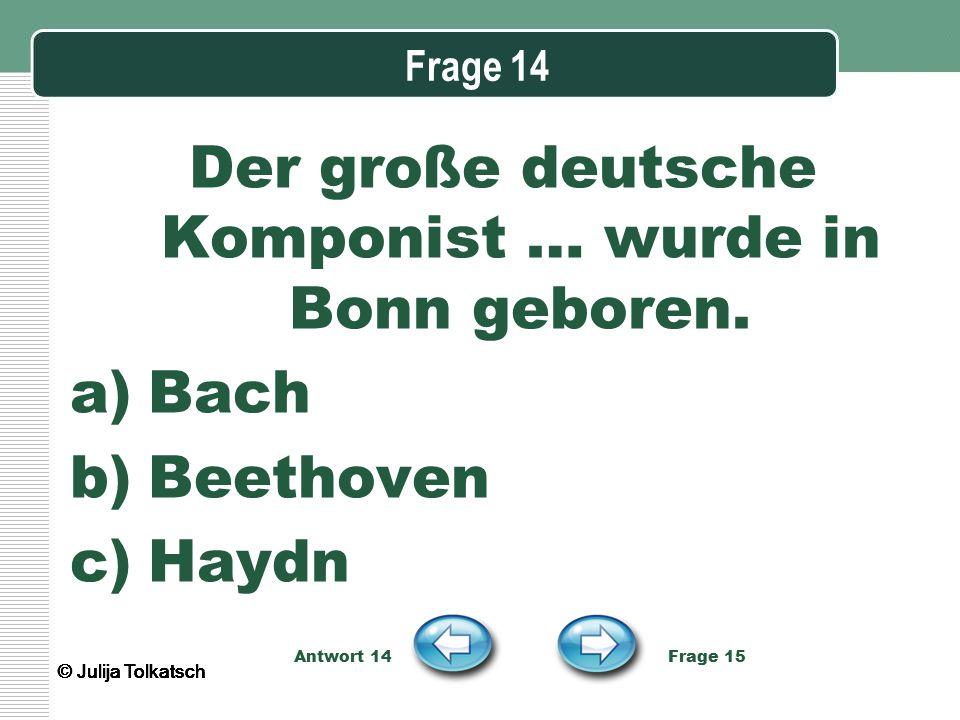 Frage 14 Der große deutsche Komponist … wurde in Bonn geboren. a)Bach b)Beethoven c)Haydn Antwort 14 Frage 15 © Julija Tolkatsch