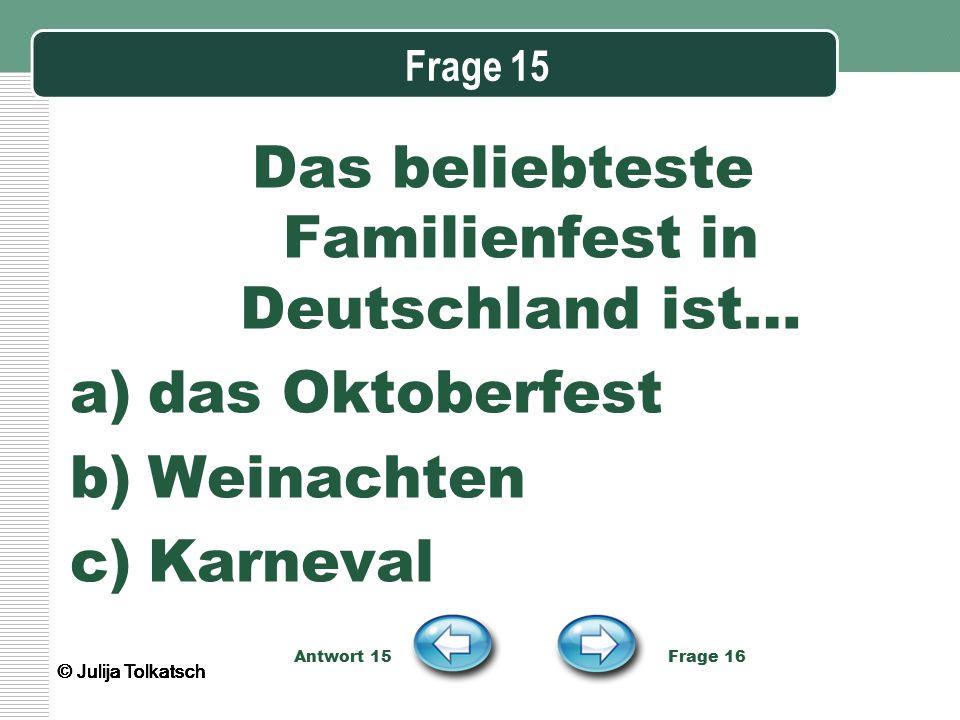Frage 15 Das beliebteste Familienfest in Deutschland ist… a)das Oktoberfest b)Weinachten c)Karneval Antwort 15 Frage 16 © Julija Tolkatsch