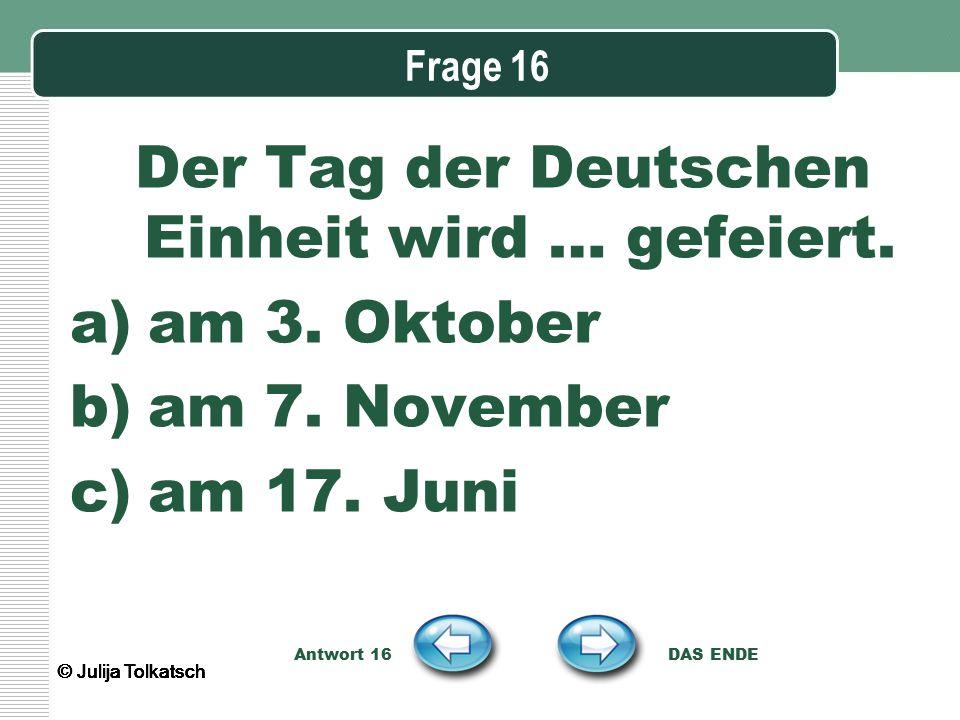 Frage 16 Der Tag der Deutschen Einheit wird … gefeiert. a)am 3. Oktober b)am 7. November c)am 17. Juni Antwort 16 DAS ENDE © Julija Tolkatsch