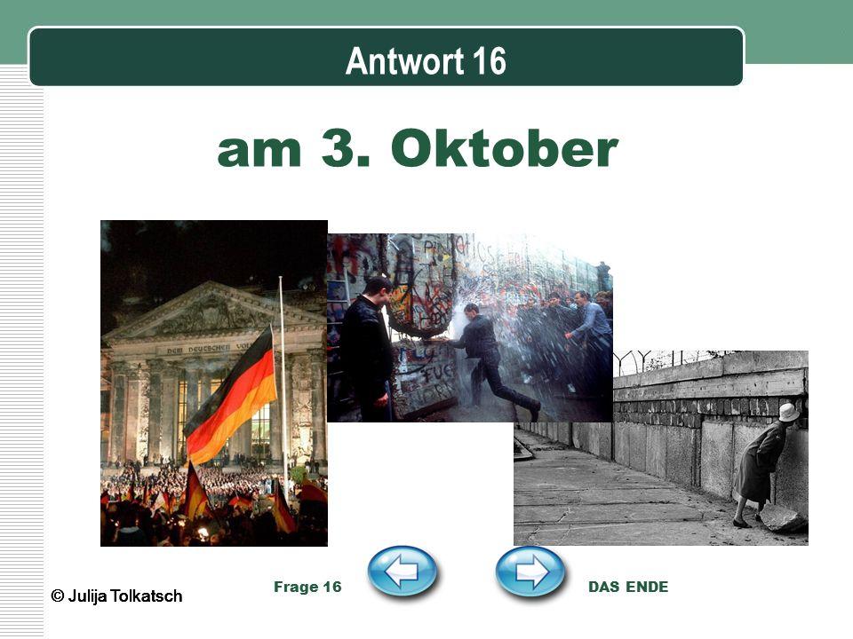 Antwort 16 am 3. Oktober Frage 16 DAS ENDE © Julija Tolkatsch