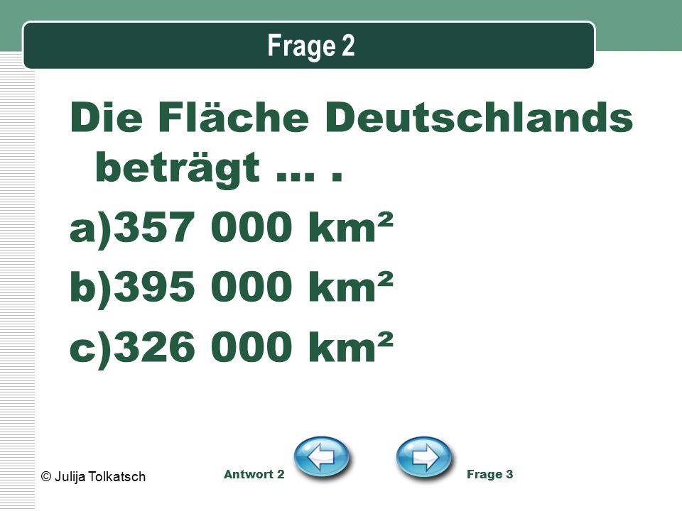 Frage 2 Die Fläche Deutschlands beträgt …. a)357 000 km² b)395 000 km² c)326 000 km² Antwort 2 Frage 3 © Julija Tolkatsch