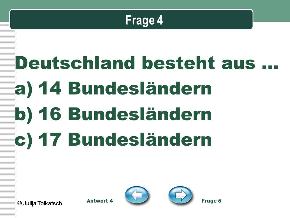 Frage 4 Deutschland besteht aus … a)14 Bundesländern b)16 Bundesländern c)17 Bundesländern Antwort 4 Frage 5 © Julija Tolkatsch