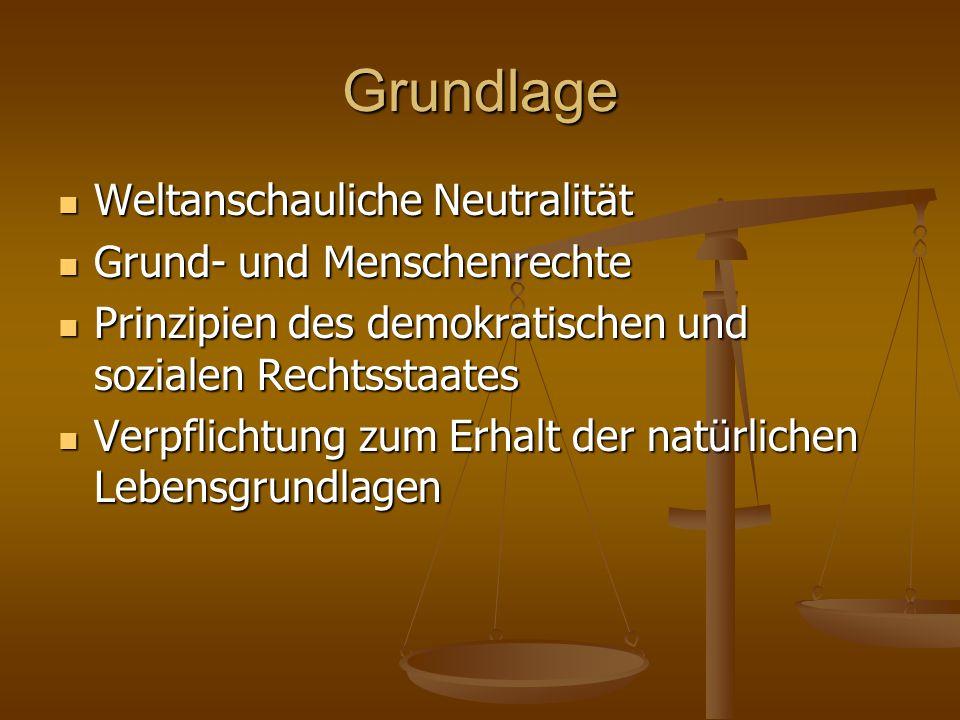 Grundlage Weltanschauliche Neutralität Weltanschauliche Neutralität Grund- und Menschenrechte Grund- und Menschenrechte Prinzipien des demokratischen und sozialen Rechtsstaates Prinzipien des demokratischen und sozialen Rechtsstaates Verpflichtung zum Erhalt der natürlichen Lebensgrundlagen Verpflichtung zum Erhalt der natürlichen Lebensgrundlagen