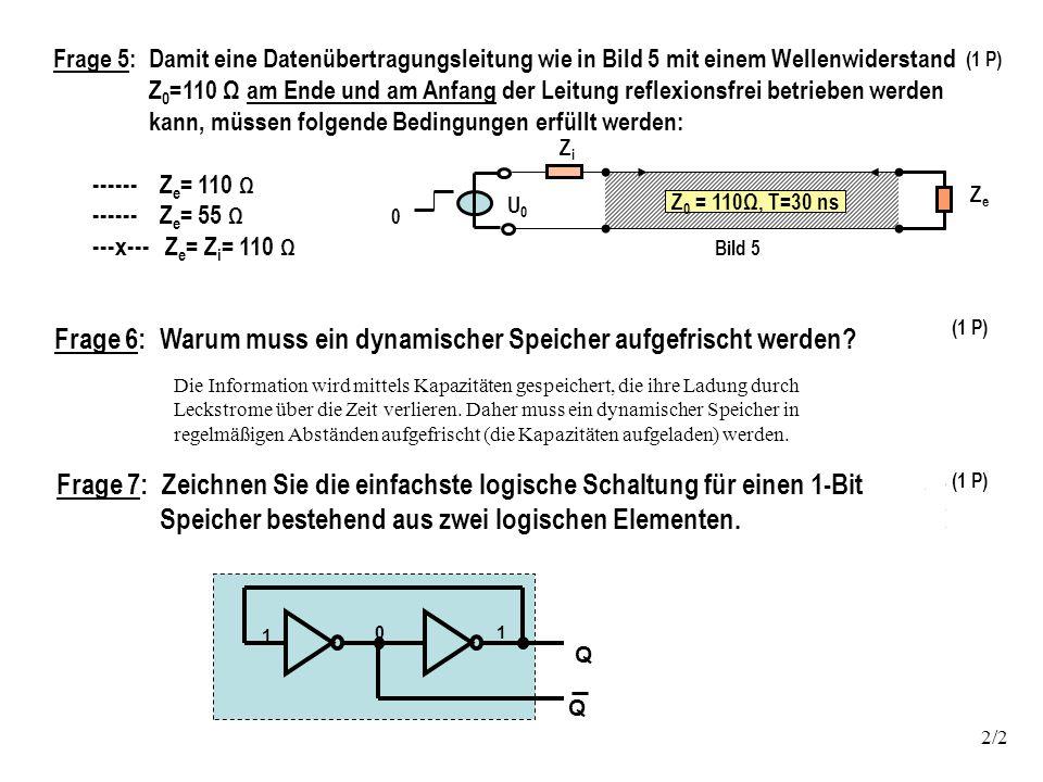 Frage 5: Damit eine Datenübertragungsleitung wie in Bild 5 mit einem Wellenwiderstand Z 0 =110 Ω am Ende und am Anfang der Leitung reflexionsfrei betrieben werden kann, müssen folgende Bedingungen erfüllt werden: ------ Z e = 110 Ω ------ Z e = 55 Ω ---x--- Z e = Z i = 110 Ω ZiZi ZeZe U0U0 Z 0 = 110Ω, T=30 ns 0 Bild 5 2/2 (1 P) Frage 6: Warum muss ein dynamischer Speicher aufgefrischt werden.