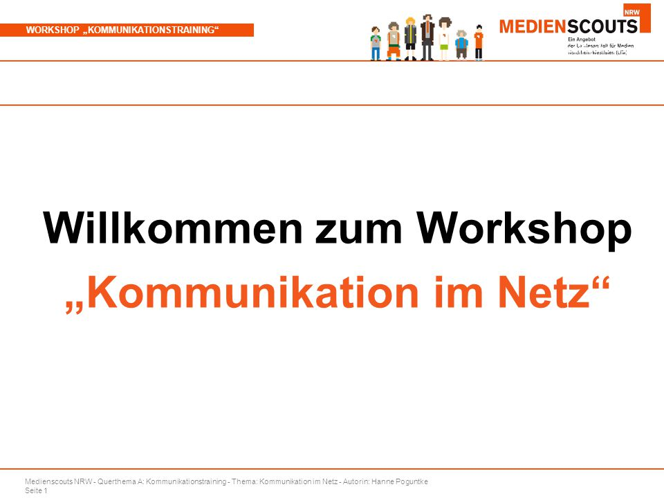 """Medienscouts NRW - Querthema A: Kommunikationstraining - Thema: Kommunikation im Netz - Autorin: Hanne Poguntke Seite 1 WORKSHOP """"KOMMUNIKATIONSTRAINING Branchenspezifische Aspekte Willkommen zum Workshop """"Kommunikation im Netz"""