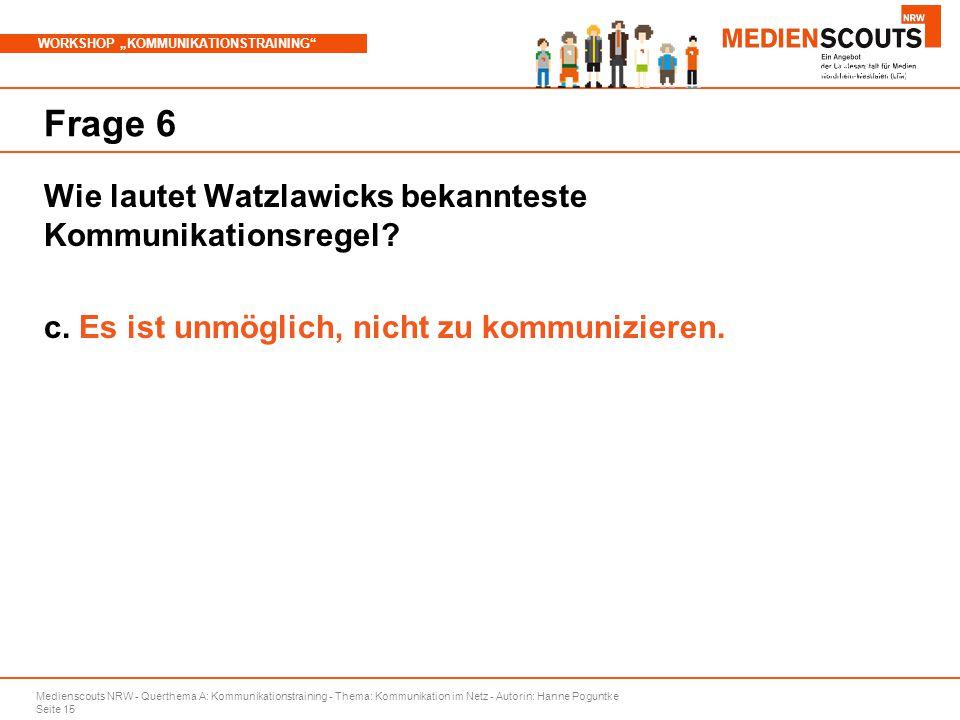 """Medienscouts NRW - Querthema A: Kommunikationstraining - Thema: Kommunikation im Netz - Autorin: Hanne Poguntke Seite 15 WORKSHOP """"KOMMUNIKATIONSTRAINING Branchenspezifische Aspekte Frage 6 Wie lautet Watzlawicks bekannteste Kommunikationsregel."""