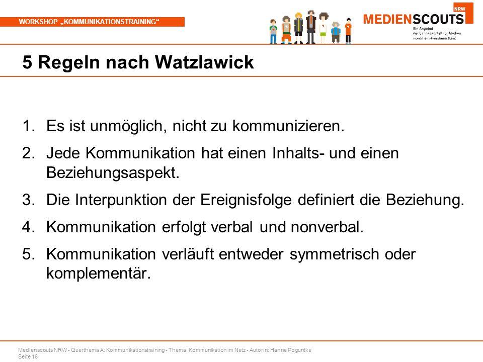 """Medienscouts NRW - Querthema A: Kommunikationstraining - Thema: Kommunikation im Netz - Autorin: Hanne Poguntke Seite 16 WORKSHOP """"KOMMUNIKATIONSTRAINING Branchenspezifische Aspekte 5 Regeln nach Watzlawick 1.Es ist unmöglich, nicht zu kommunizieren."""