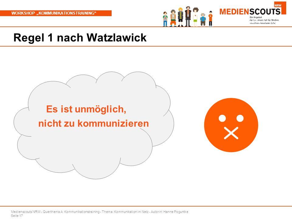 """Medienscouts NRW - Querthema A: Kommunikationstraining - Thema: Kommunikation im Netz - Autorin: Hanne Poguntke Seite 17 WORKSHOP """"KOMMUNIKATIONSTRAINING Branchenspezifische Aspekte Regel 1 nach Watzlawick Es ist unmöglich, nicht zu kommunizieren"""