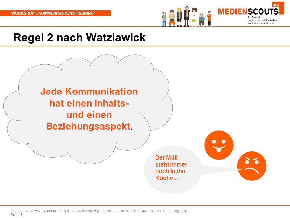 """Medienscouts NRW - Querthema A: Kommunikationstraining - Thema: Kommunikation im Netz - Autorin: Hanne Poguntke Seite 18 WORKSHOP """"KOMMUNIKATIONSTRAINING Branchenspezifische Aspekte Regel 2 nach Watzlawick Jede Kommunikation hat einen Inhalts- und einen Beziehungsaspekt."""