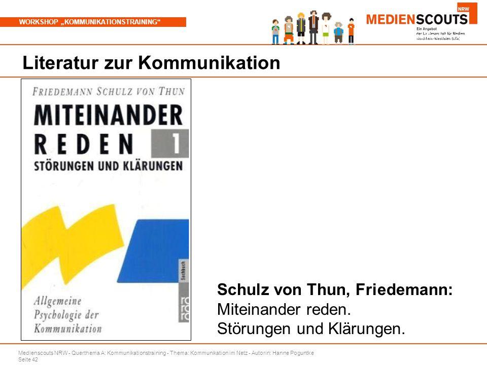 """Medienscouts NRW - Querthema A: Kommunikationstraining - Thema: Kommunikation im Netz - Autorin: Hanne Poguntke Seite 42 WORKSHOP """"KOMMUNIKATIONSTRAINING Branchenspezifische Aspekte Literatur zur Kommunikation Schulz von Thun, Friedemann: Miteinander reden."""