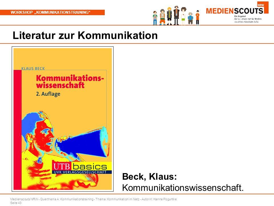 """Medienscouts NRW - Querthema A: Kommunikationstraining - Thema: Kommunikation im Netz - Autorin: Hanne Poguntke Seite 43 WORKSHOP """"KOMMUNIKATIONSTRAINING Branchenspezifische Aspekte Literatur zur Kommunikation Beck, Klaus: Kommunikationswissenschaft."""