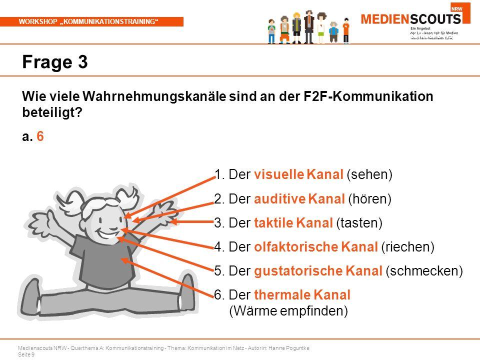 """Medienscouts NRW - Querthema A: Kommunikationstraining - Thema: Kommunikation im Netz - Autorin: Hanne Poguntke Seite 9 WORKSHOP """"KOMMUNIKATIONSTRAINING Branchenspezifische Aspekte Frage 3 Wie viele Wahrnehmungskanäle sind an der F2F-Kommunikation beteiligt."""
