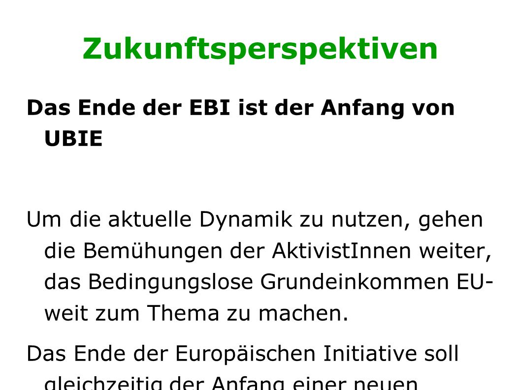 Zukunftsperspektiven Das Ende der EBI ist der Anfang von UBIE Um die aktuelle Dynamik zu nutzen, gehen die Bemühungen der AktivistInnen weiter, das Bedingungslose Grundeinkommen EU- weit zum Thema zu machen.