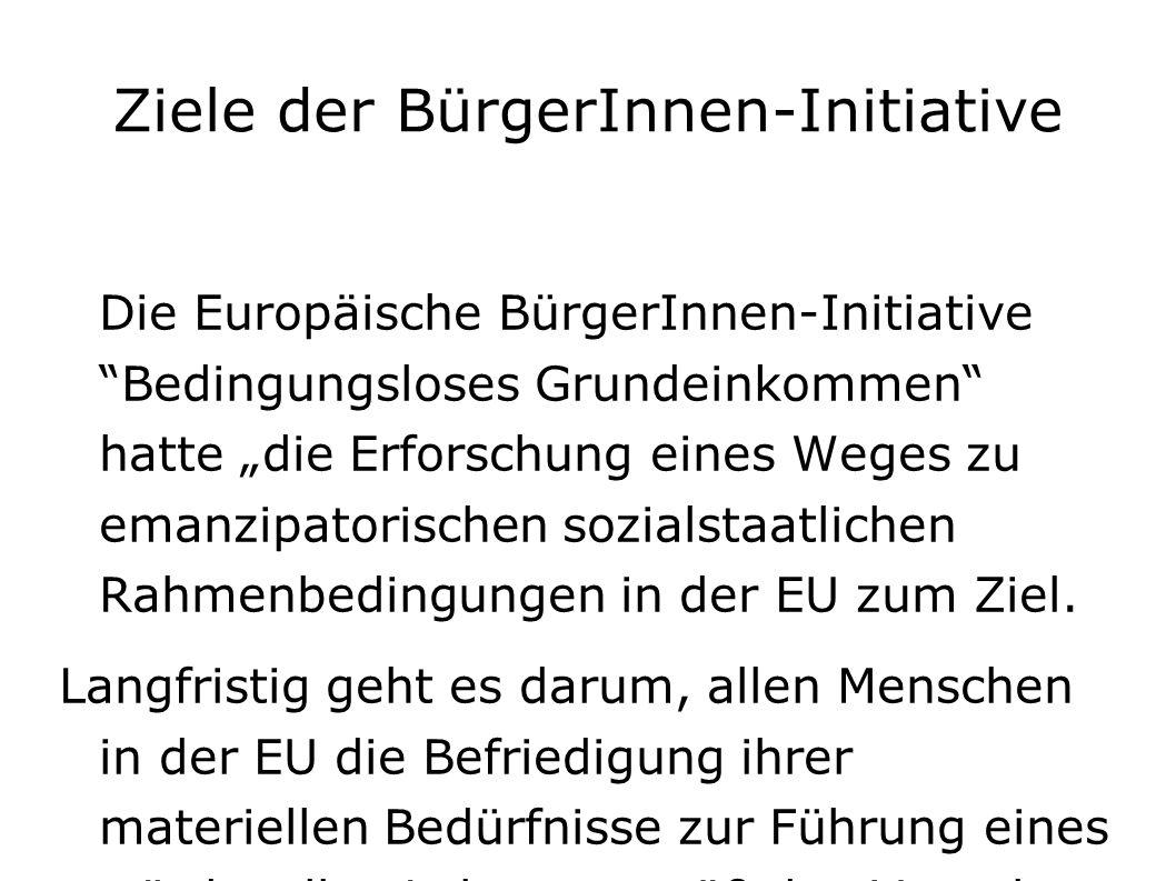 """Ziele der BürgerInnen-Initiative Die Europäische BürgerInnen-Initiative Bedingungsloses Grundeinkommen hatte """"die Erforschung eines Weges zu emanzipatorischen sozialstaatlichen Rahmenbedingungen in der EU zum Ziel."""