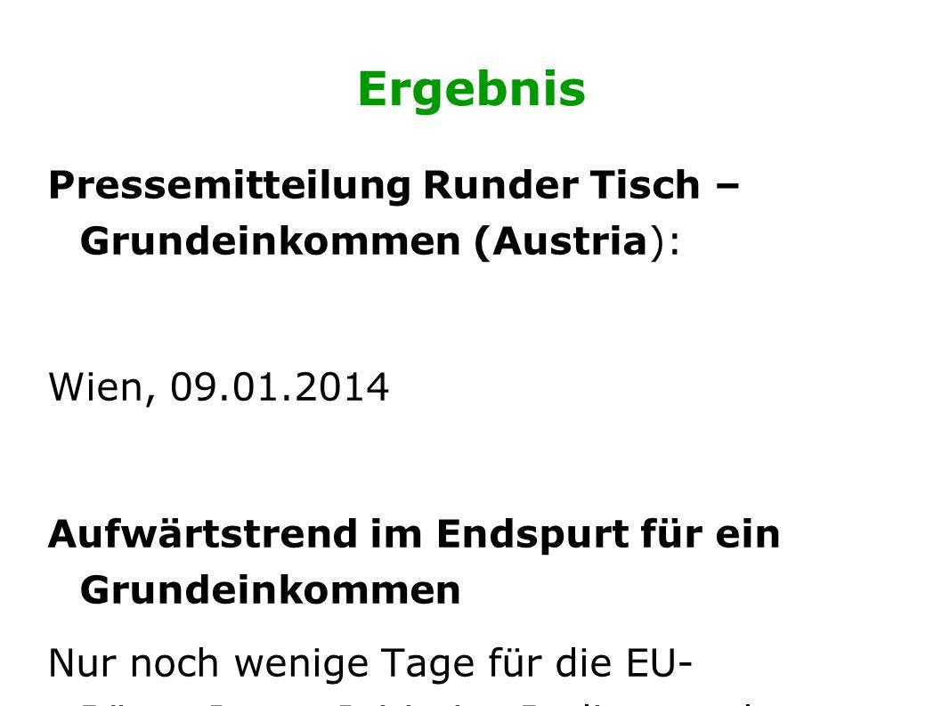 Ergebnis Pressemitteilung Runder Tisch – Grundeinkommen (Austria): Wien, 09.01.2014 Aufwärtstrend im Endspurt für ein Grundeinkommen Nur noch wenige Tage für die EU- BürgerInnen-Initiative Bedingungsloses Grundeinkommen, um doch noch die Million zu knacken.