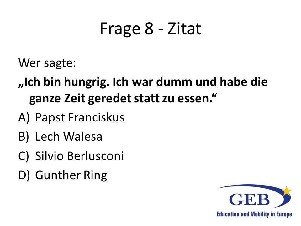 """Frage 8 - Zitat Wer sagte: """"Ich bin hungrig. Ich war dumm und habe die ganze Zeit geredet statt zu essen."""" A)Papst Franciskus B)Lech Walesa C)Silvio B"""