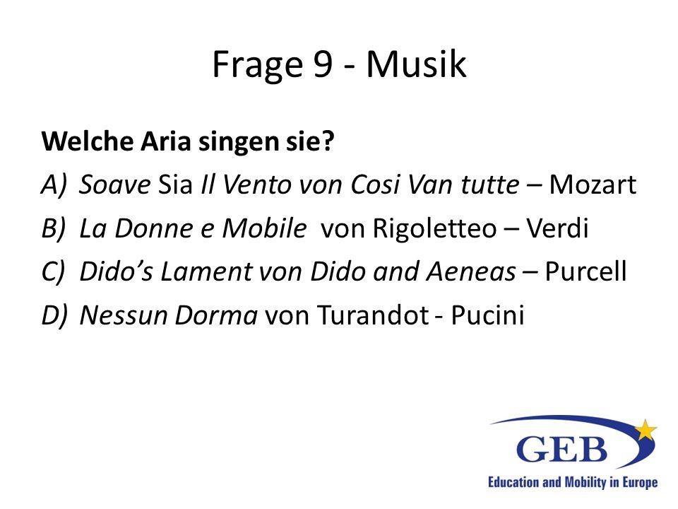 Frage 9 - Musik Welche Aria singen sie? A)Soave Sia Il Vento von Cosi Van tutte – Mozart B)La Donne e Mobile von Rigoletteo – Verdi C)Dido's Lament vo