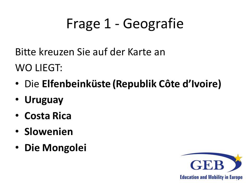 Frage 1 - Geografie Bitte kreuzen Sie auf der Karte an WO LIEGT: Die Elfenbeinküste (Republik Côte d'Ivoire) Uruguay Costa Rica Slowenien Die Mongolei
