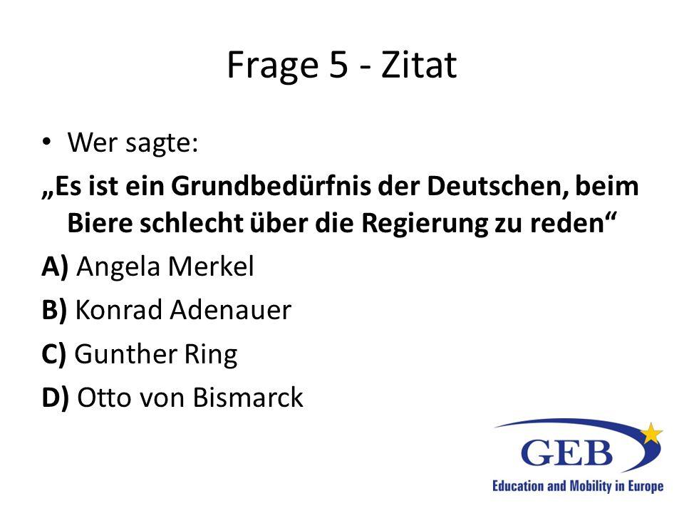 """Frage 5 - Zitat Wer sagte: """"Es ist ein Grundbedürfnis der Deutschen, beim Biere schlecht über die Regierung zu reden"""" A) Angela Merkel B) Konrad Adena"""