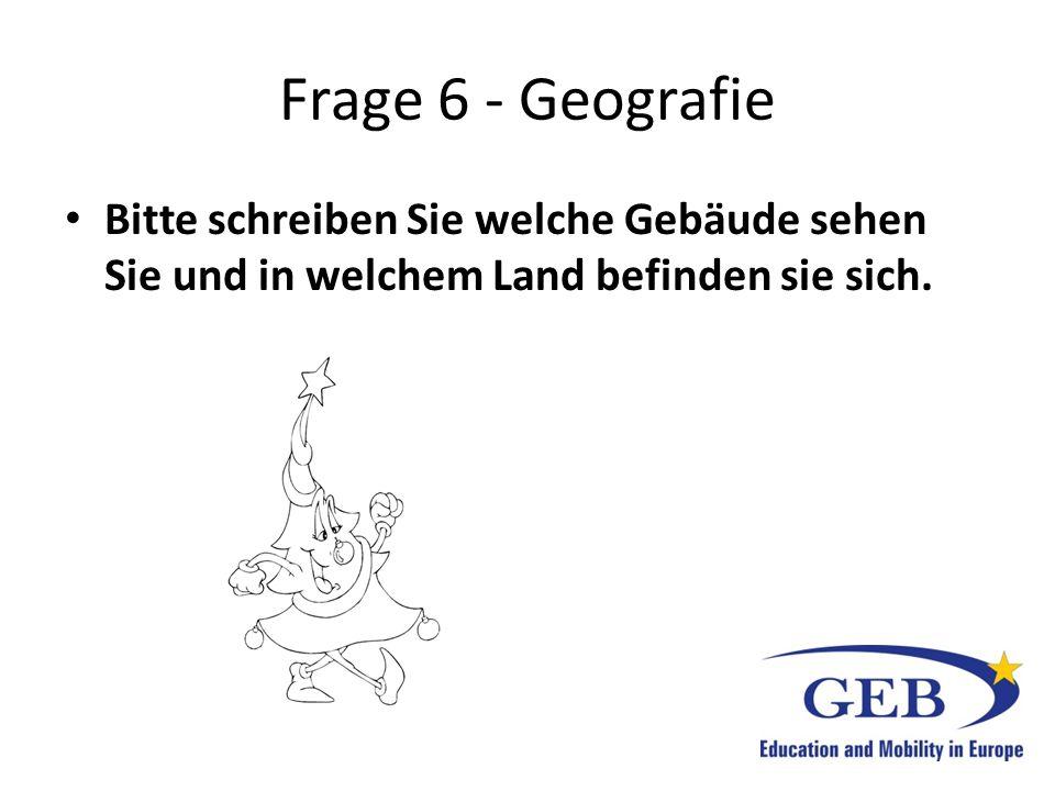 Frage 6 - Geografie Bitte schreiben Sie welche Gebäude sehen Sie und in welchem Land befinden sie sich.